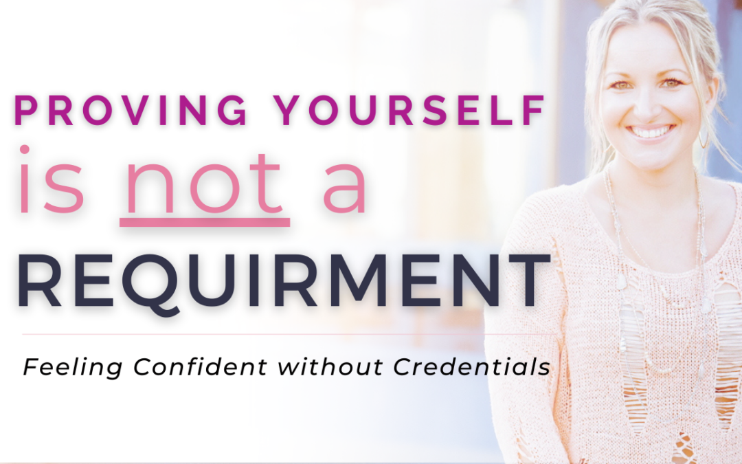 Proving Yourself is NOT a Requirement – How to Feel Confident Selling Your Services